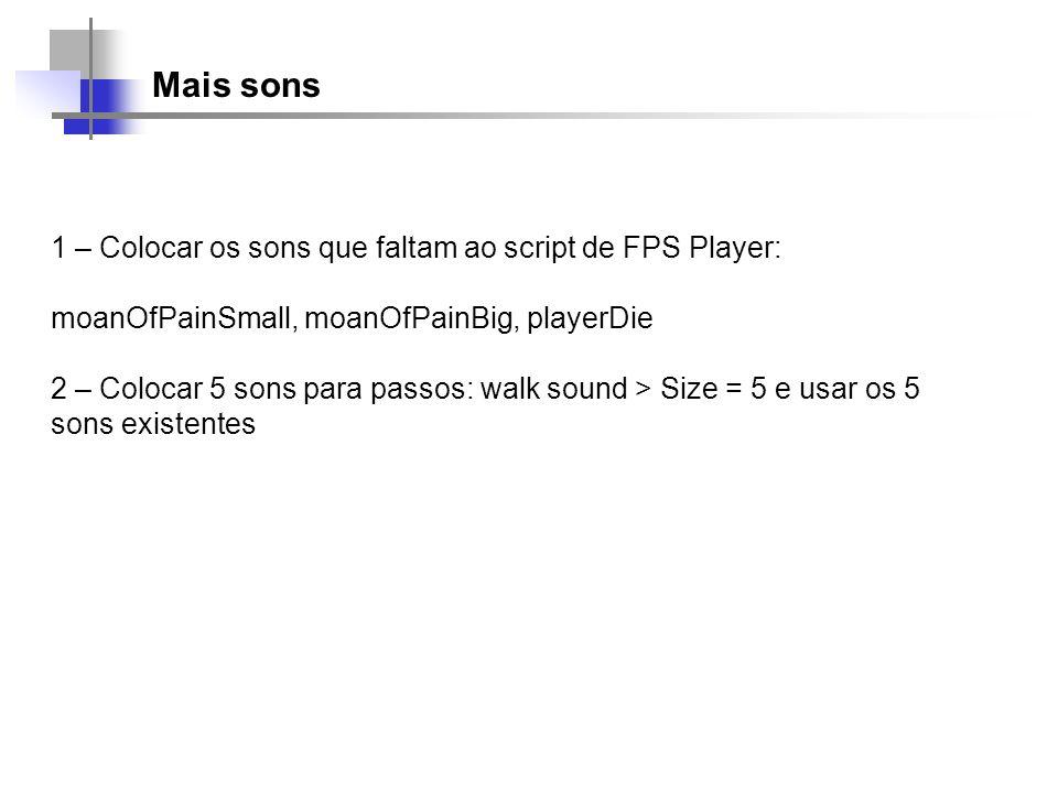 Mais sons 1 – Colocar os sons que faltam ao script de FPS Player: moanOfPainSmall, moanOfPainBig, playerDie 2 – Colocar 5 sons para passos: walk sound