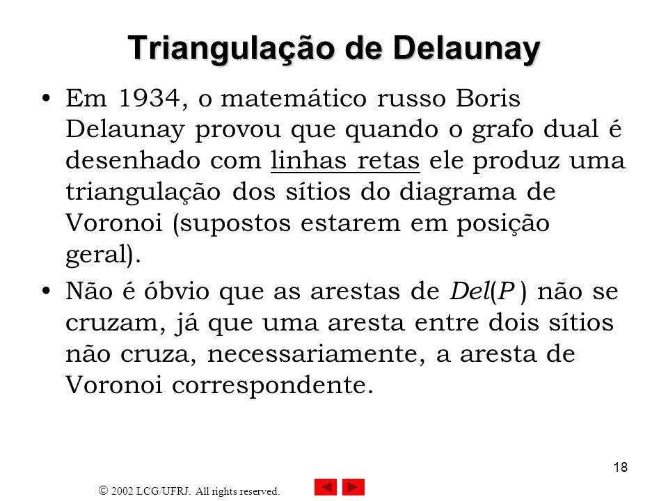 2002 LCG/UFRJ. All rights reserved. 18 Triangulação de Delaunay Em 1934, o matemático russo Boris Delaunay provou que quando o grafo dual é desenhado