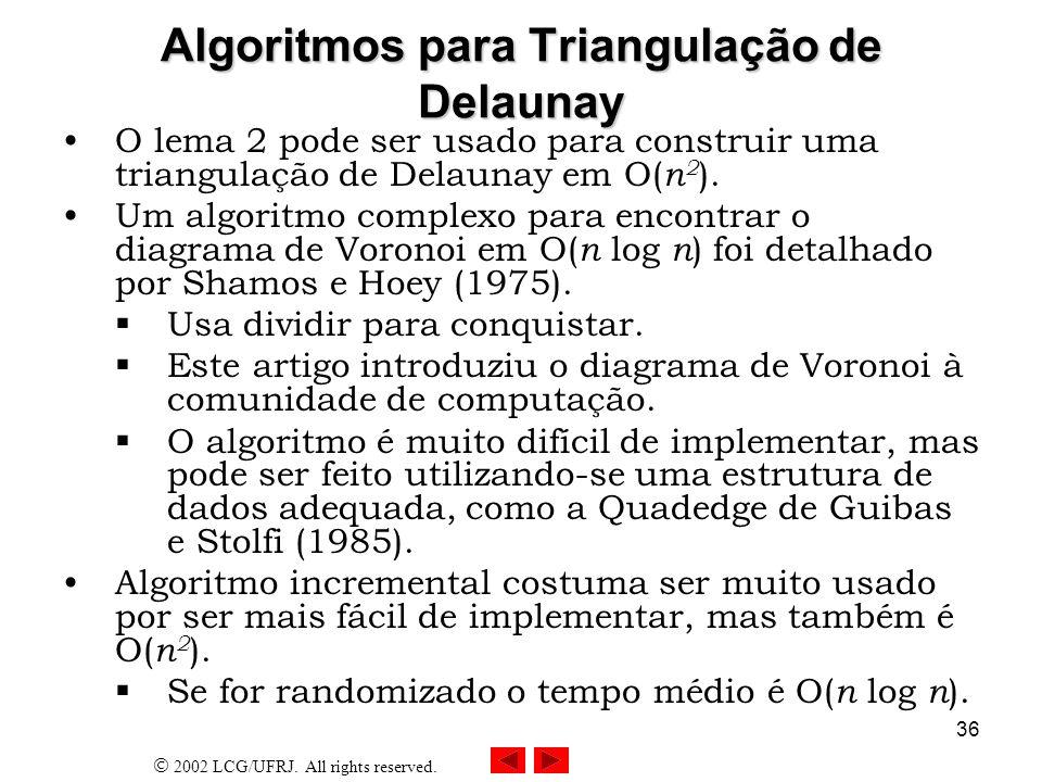 2002 LCG/UFRJ. All rights reserved. 36 Algoritmos para Triangulação de Delaunay O lema 2 pode ser usado para construir uma triangulação de Delaunay em