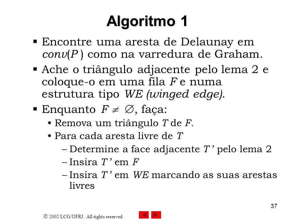 2002 LCG/UFRJ. All rights reserved. 37 Algoritmo 1 Encontre uma aresta de Delaunay em conv ( P ) como na varredura de Graham. Ache o triângulo adjacen
