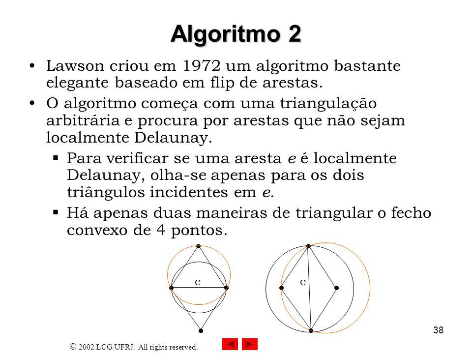 2002 LCG/UFRJ. All rights reserved. 38 Algoritmo 2 Lawson criou em 1972 um algoritmo bastante elegante baseado em flip de arestas. O algoritmo começa
