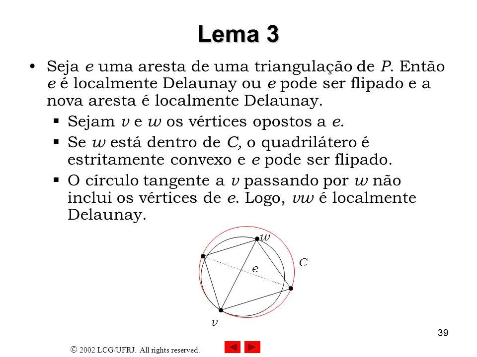 2002 LCG/UFRJ. All rights reserved. 39 Lema 3 Seja e uma aresta de uma triangulação de P. Então e é localmente Delaunay ou e pode ser flipado e a nova