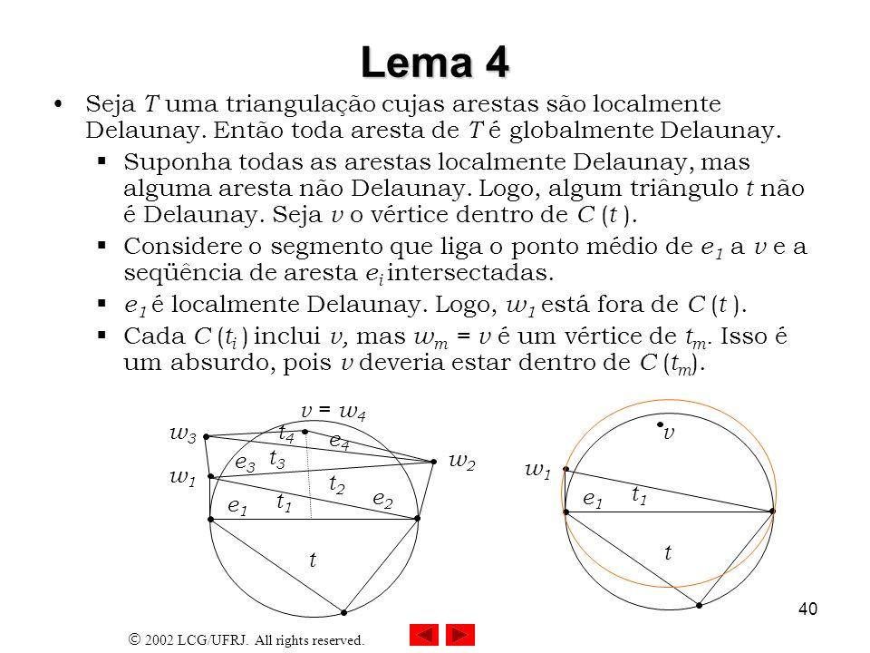 2002 LCG/UFRJ. All rights reserved. 40 Lema 4 Seja T uma triangulação cujas arestas são localmente Delaunay. Então toda aresta de T é globalmente Dela