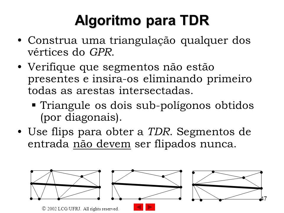 2002 LCG/UFRJ. All rights reserved. 47 Algoritmo para TDR Construa uma triangulação qualquer dos vértices do GPR. Verifique que segmentos não estão pr