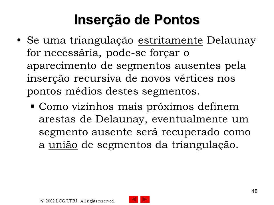 2002 LCG/UFRJ. All rights reserved. 48 Inserção de Pontos Se uma triangulação estritamente Delaunay for necessária, pode-se forçar o aparecimento de s