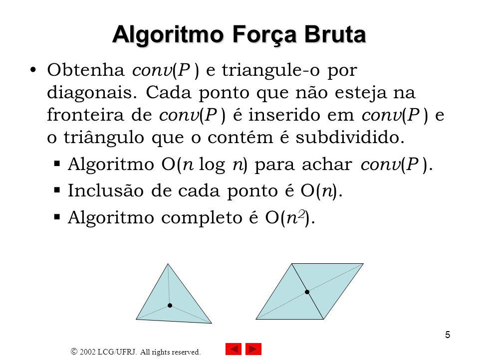 2002 LCG/UFRJ. All rights reserved. 5 Algoritmo Força Bruta Obtenha conv ( P ) e triangule-o por diagonais. Cada ponto que não esteja na fronteira de