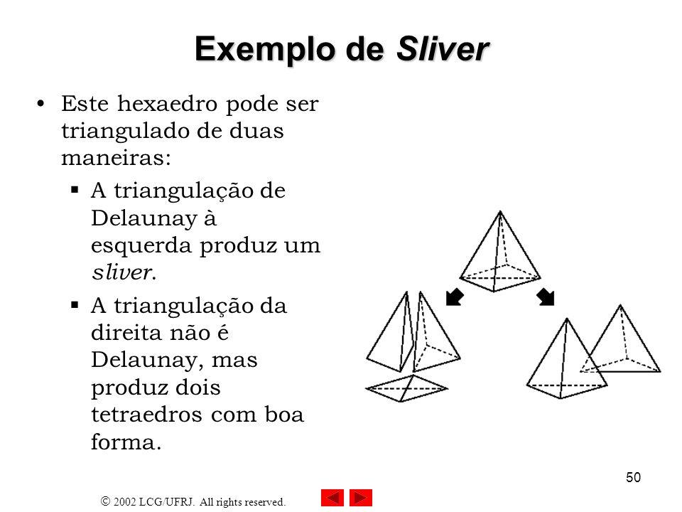 2002 LCG/UFRJ. All rights reserved. 50 Exemplo de Sliver Este hexaedro pode ser triangulado de duas maneiras: A triangulação de Delaunay à esquerda pr
