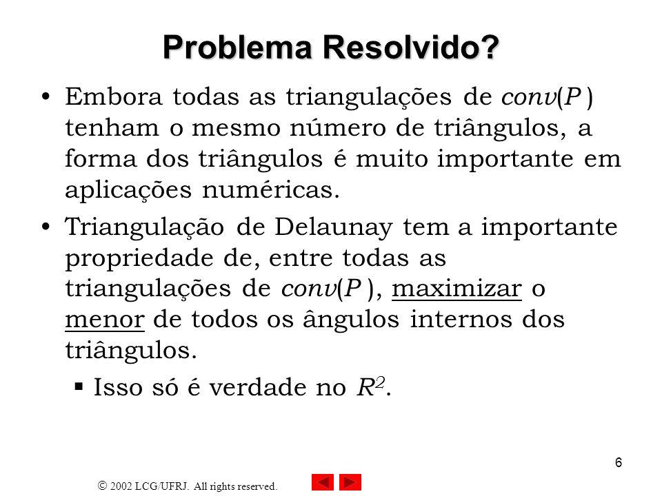 2002 LCG/UFRJ. All rights reserved. 6 Problema Resolvido? Embora todas as triangulações de conv ( P ) tenham o mesmo número de triângulos, a forma dos