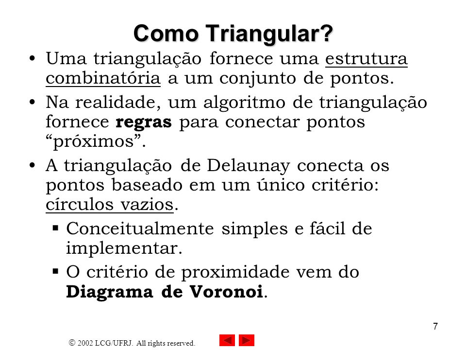 2002 LCG/UFRJ. All rights reserved. 7 Como Triangular? Uma triangulação fornece uma estrutura combinatória a um conjunto de pontos. Na realidade, um a
