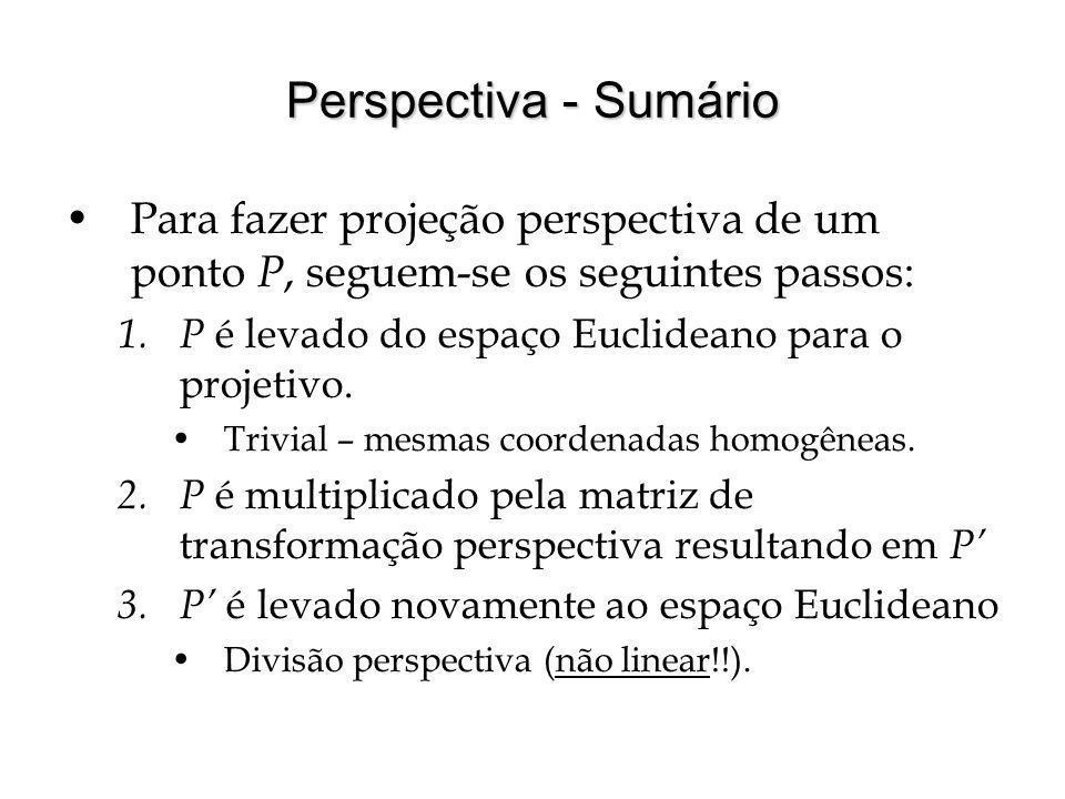Perspectiva - Sumário Para fazer projeção perspectiva de um ponto P, seguem-se os seguintes passos: 1. P é levado do espaço Euclideano para o projetiv