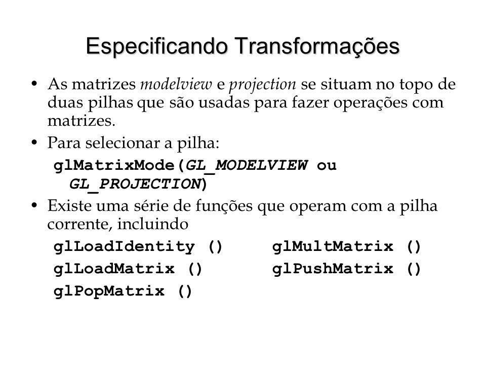 Especificando Transformações As matrizes modelview e projection se situam no topo de duas pilhas que são usadas para fazer operações com matrizes. Par