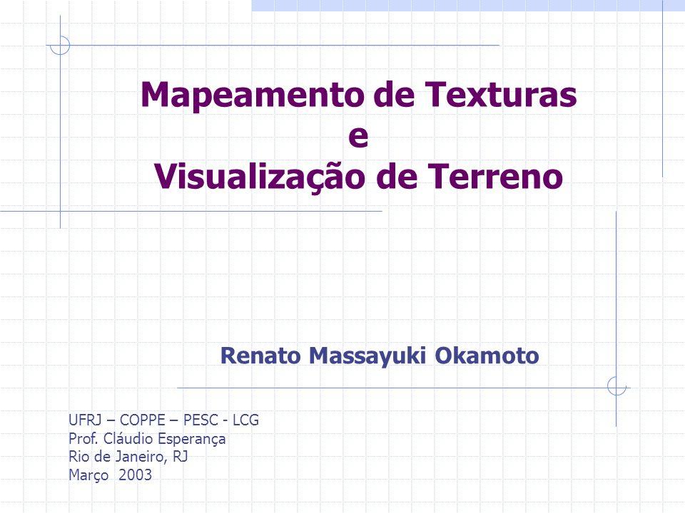 Mapeamento de Texturas e Visualização de Terreno UFRJ – COPPE – PESC - LCG Prof. Cláudio Esperança Rio de Janeiro, RJ Março 2003 Renato Massayuki Okam