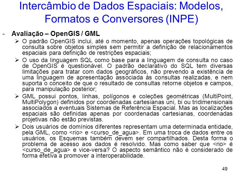 48 Intercâmbio de Dados Espaciais: Modelos, Formatos e Conversores (INPE) - GML (Geographic Markup Language) O OpenGIS usa o padrão XML (eXtensible Ma