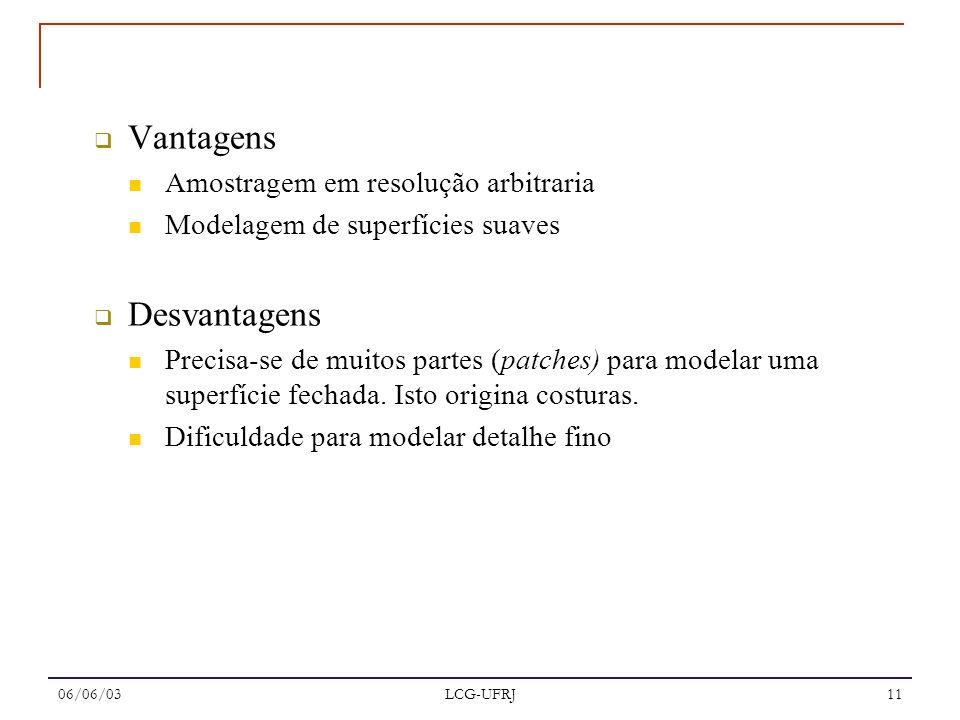 06/06/03 LCG-UFRJ 11 Vantagens Amostragem em resolução arbitraria Modelagem de superfícies suaves Desvantagens Precisa-se de muitos partes (patches) p
