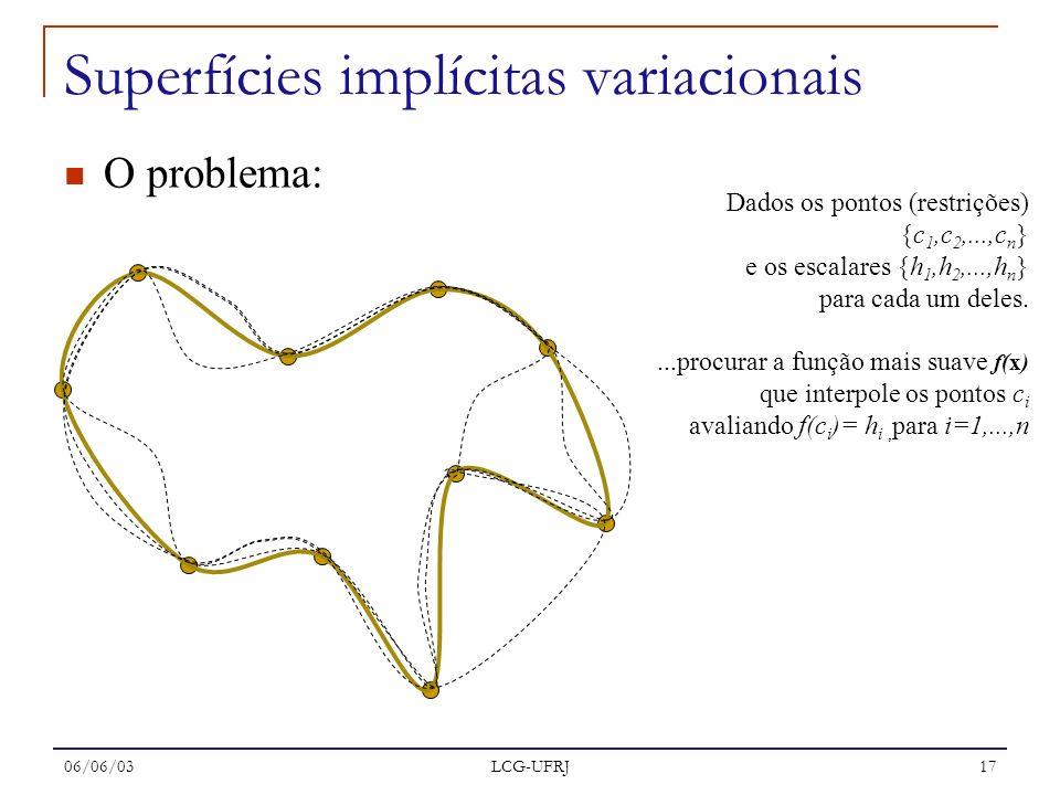 06/06/03 LCG-UFRJ 17 O problema: Superfícies implícitas variacionais Dados os pontos (restrições) {c 1,c 2,...,c n } e os escalares {h 1,h 2,...,h n }