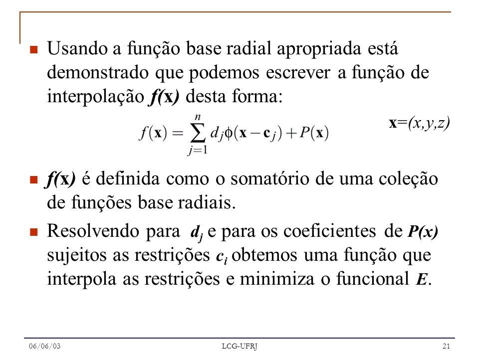 06/06/03 LCG-UFRJ 21 Usando a função base radial apropriada está demonstrado que podemos escrever a função de interpolação f(x) desta forma: x=(x,y,z)