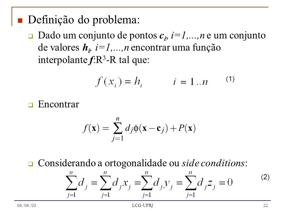 06/06/03 LCG-UFRJ 22 Definição do problema: Dado um conjunto de pontos c i, i=1,...,n e um conjunto de valores h i, i=1,...,n encontrar uma função int