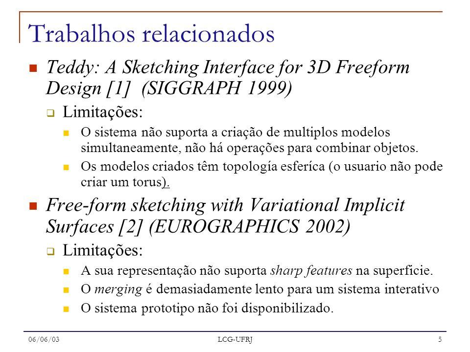 06/06/03 LCG-UFRJ 5 Trabalhos relacionados Teddy: A Sketching Interface for 3D Freeform Design [1] (SIGGRAPH 1999) Limitações: O sistema não suporta a