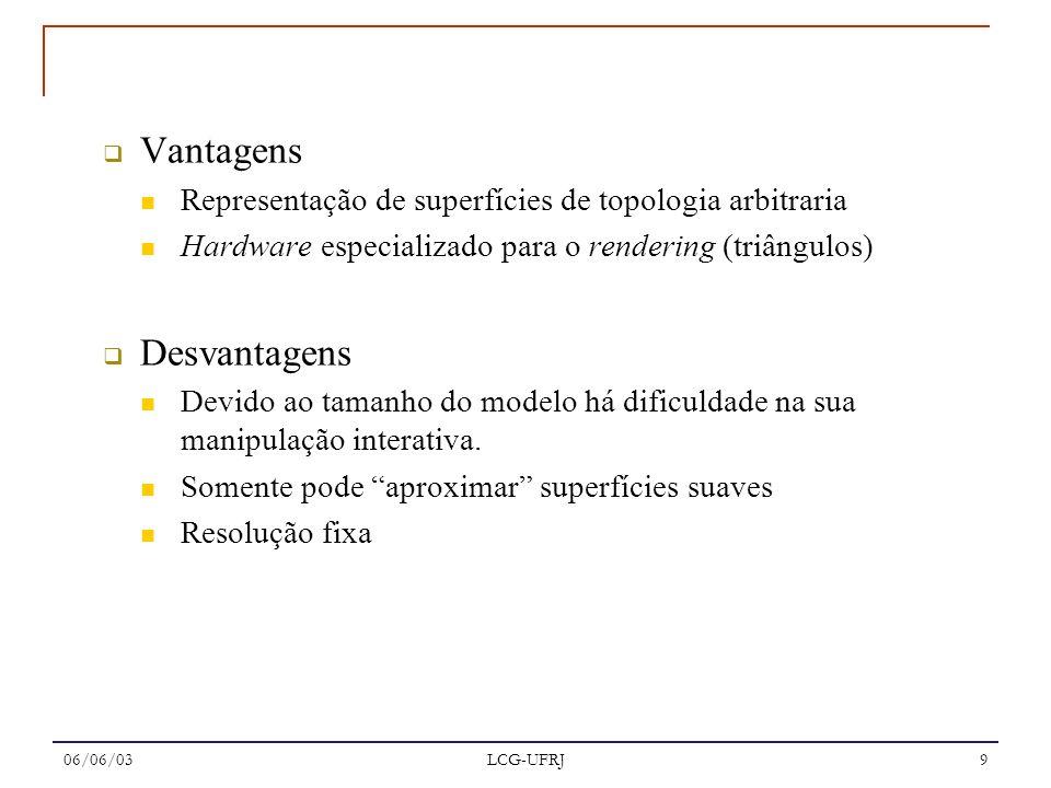 06/06/03 LCG-UFRJ 9 Vantagens Representação de superfícies de topologia arbitraria Hardware especializado para o rendering (triângulos) Desvantagens D