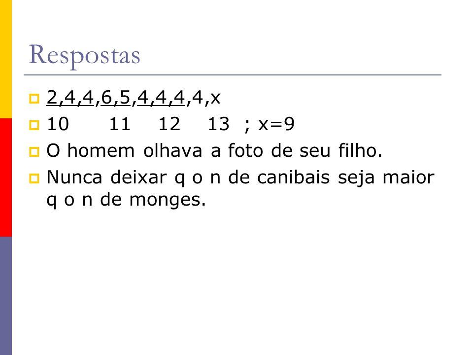 Respostas 2,4,4,6,5,4,4,4,4,x 10 11 12 13 ; x=9 O homem olhava a foto de seu filho. Nunca deixar q o n de canibais seja maior q o n de monges.