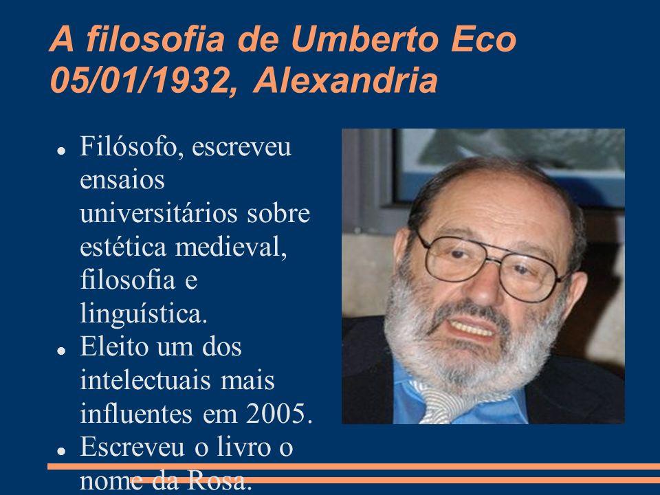 A filosofia de Umberto Eco 05/01/1932, Alexandria Filósofo, escreveu ensaios universitários sobre estética medieval, filosofia e linguística.