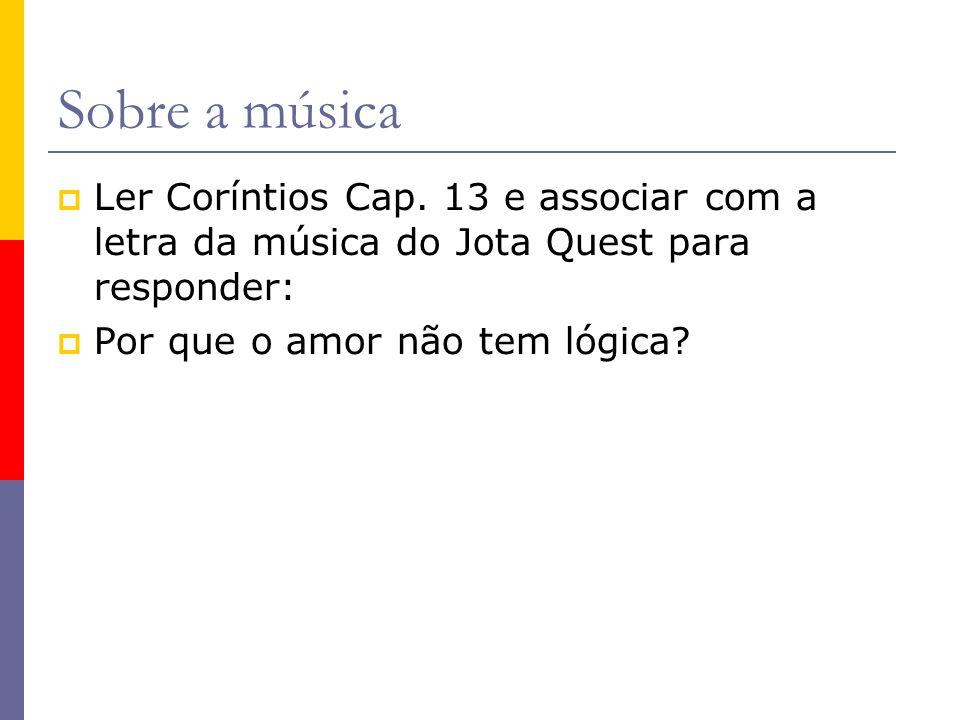 Sobre a música Ler Coríntios Cap. 13 e associar com a letra da música do Jota Quest para responder: Por que o amor não tem lógica?
