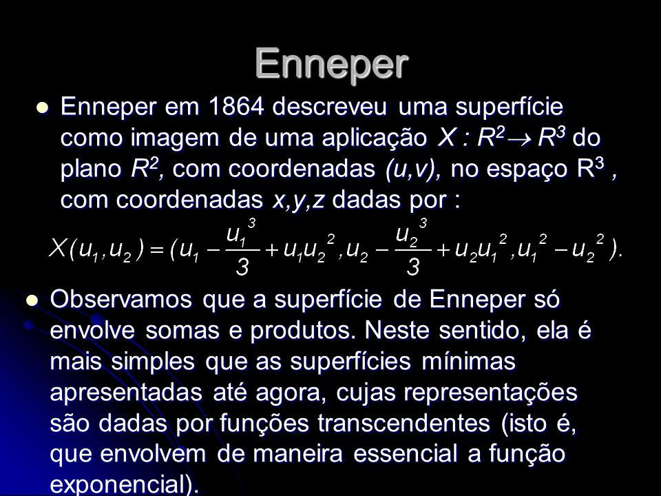 Enneper Enneper em 1864 descreveu uma superfície como imagem de uma aplicação X : R 2 R 3 do plano R 2, com coordenadas (u,v), no espaço R 3, com coor