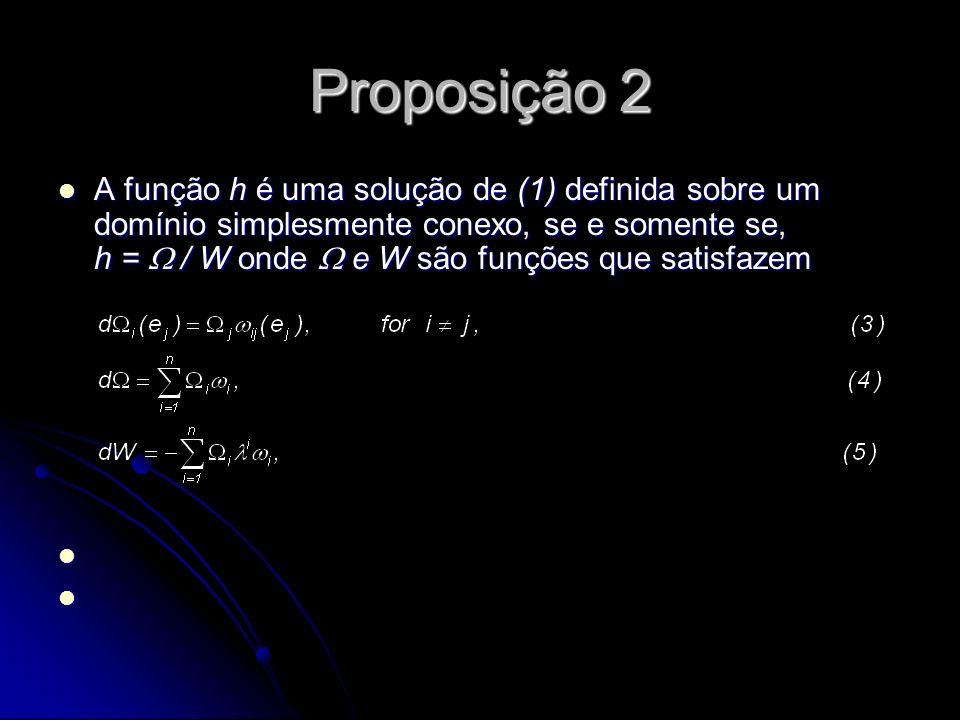 Proposição 2 A função h é uma solução de (1) definida sobre um domínio simplesmente conexo, se e somente se, h = / W onde e W são funções que satisfaz