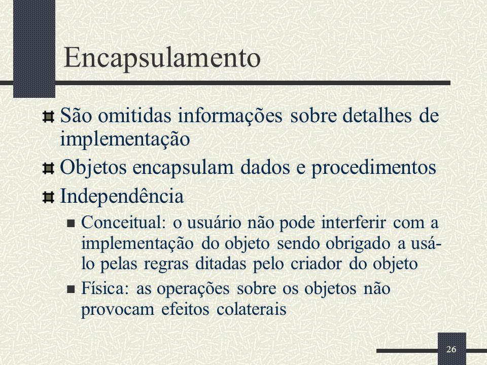 26 Encapsulamento São omitidas informações sobre detalhes de implementação Objetos encapsulam dados e procedimentos Independência Conceitual: o usuári
