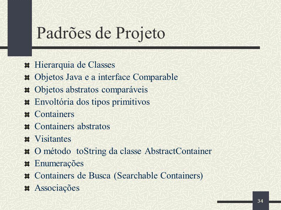 34 Padrões de Projeto Hierarquia de Classes Objetos Java e a interface Comparable Objetos abstratos comparáveis Envoltória dos tipos primitivos Contai