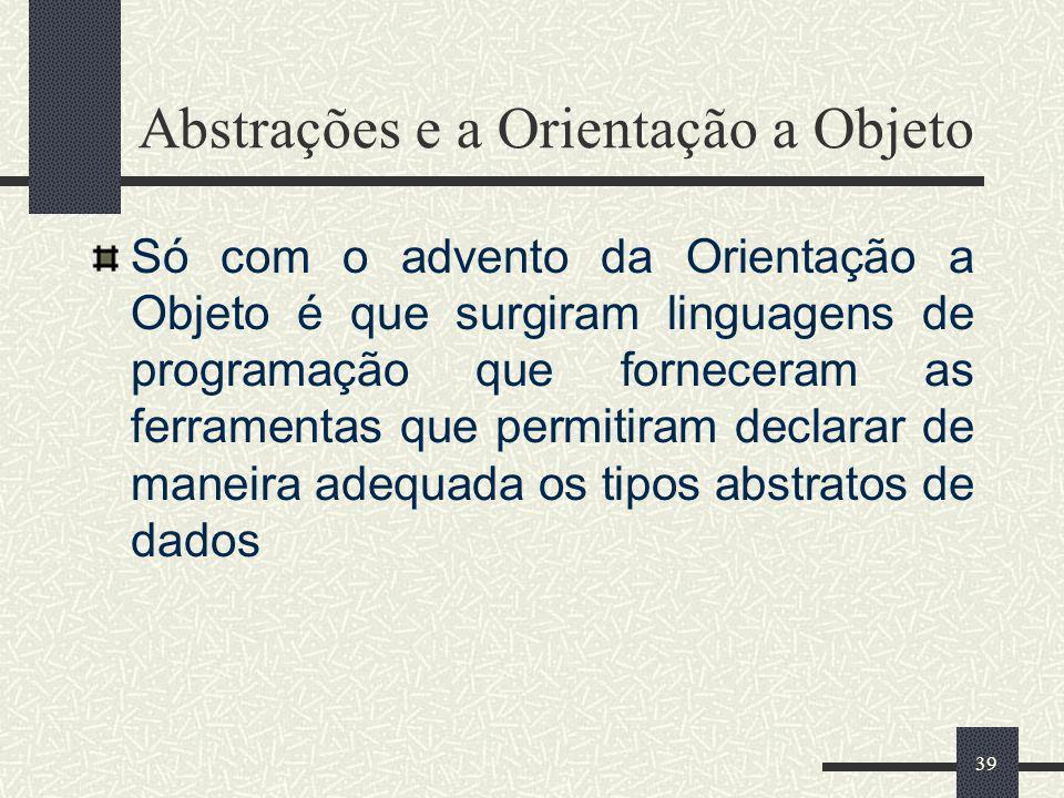 39 Abstrações e a Orientação a Objeto Só com o advento da Orientação a Objeto é que surgiram linguagens de programação que forneceram as ferramentas q
