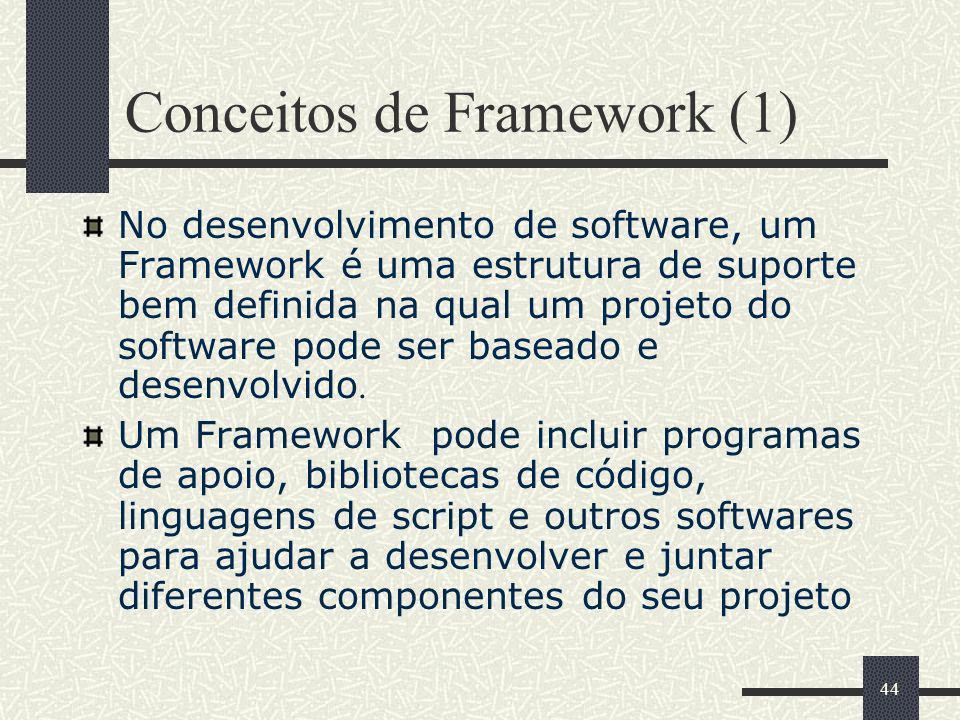 44 Conceitos de Framework (1) No desenvolvimento de software, um Framework é uma estrutura de suporte bem definida na qual um projeto do software pode