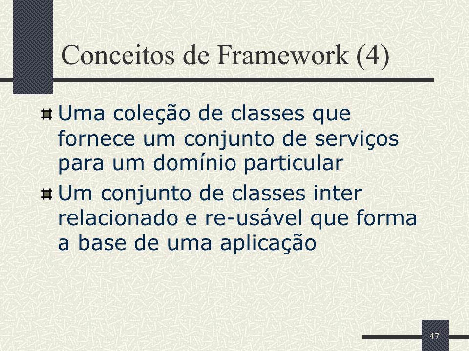 47 Conceitos de Framework (4) Uma coleção de classes que fornece um conjunto de serviços para um domínio particular Um conjunto de classes inter relac