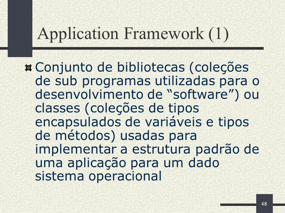 48 Application Framework (1) Conjunto de bibliotecas (coleções de sub programas utilizadas para o desenvolvimento de software) ou classes (coleções de