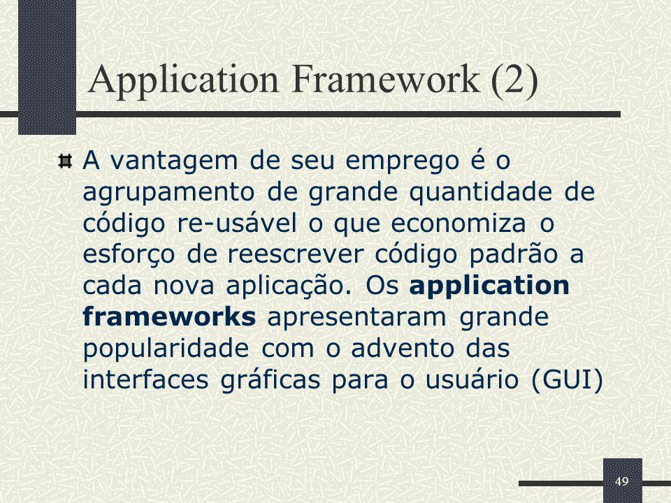 49 Application Framework (2) A vantagem de seu emprego é o agrupamento de grande quantidade de código re-usável o que economiza o esforço de reescreve