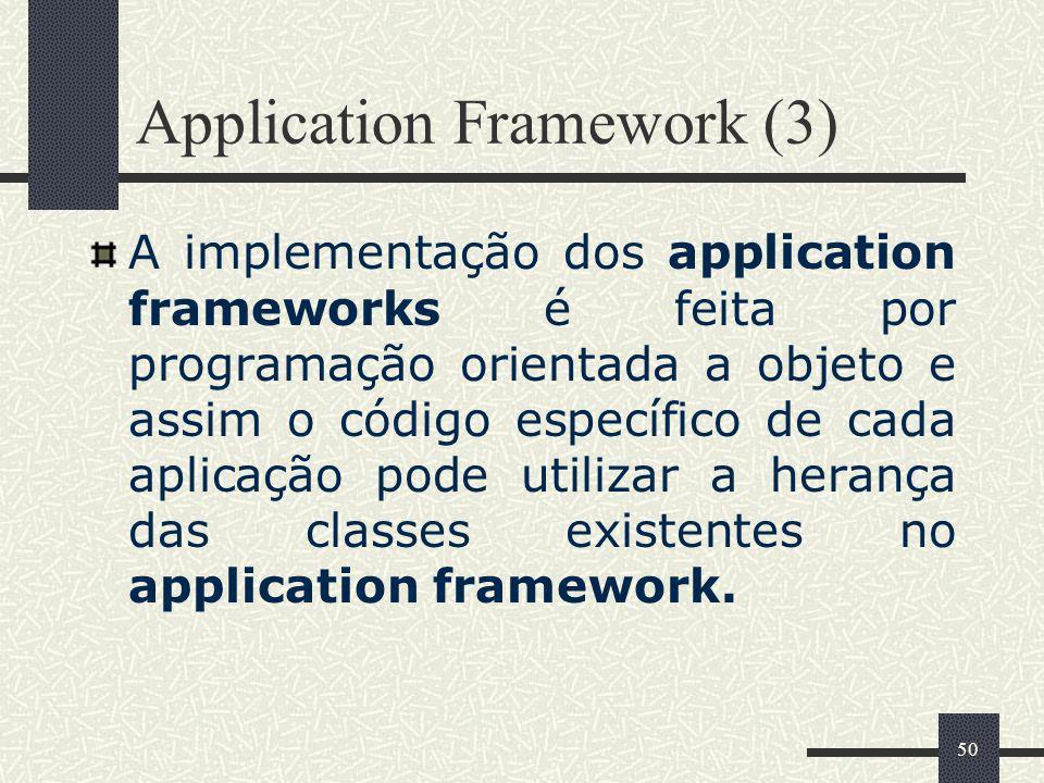 50 Application Framework (3) A implementação dos application frameworks é feita por programação orientada a objeto e assim o código específico de cada