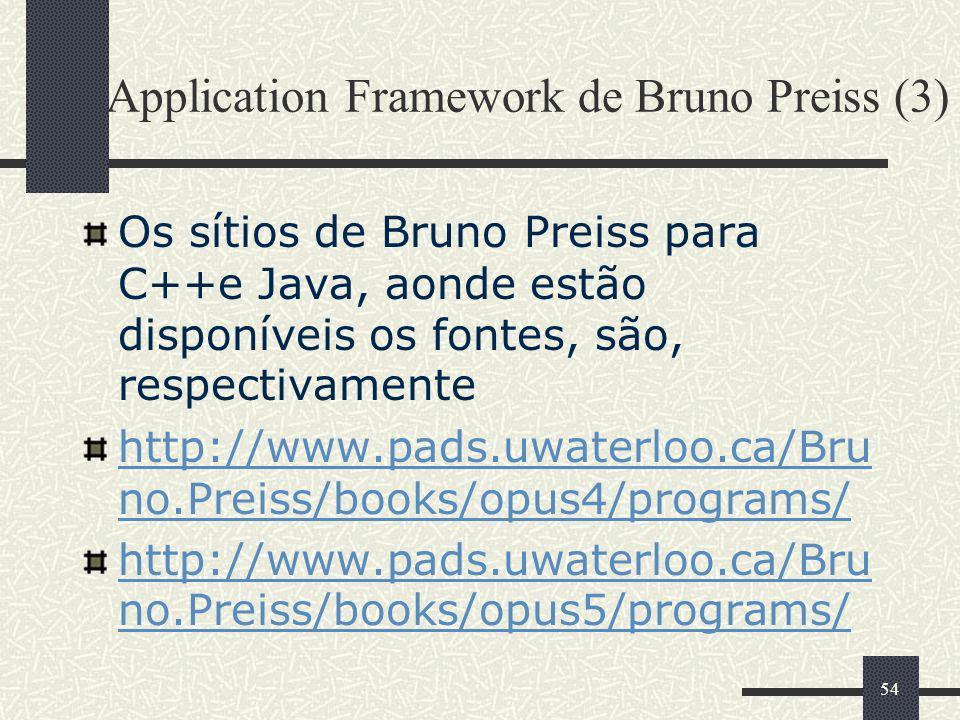 54 Application Framework de Bruno Preiss (3) Os sítios de Bruno Preiss para C++e Java, aonde estão disponíveis os fontes, são, respectivamente http://