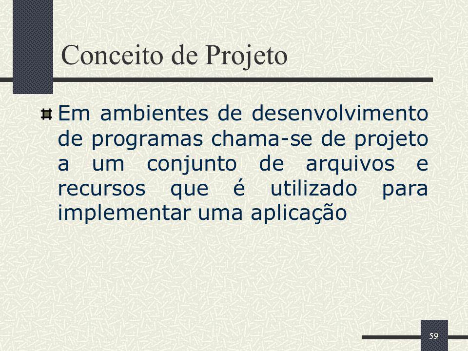59 Conceito de Projeto Em ambientes de desenvolvimento de programas chama-se de projeto a um conjunto de arquivos e recursos que é utilizado para impl