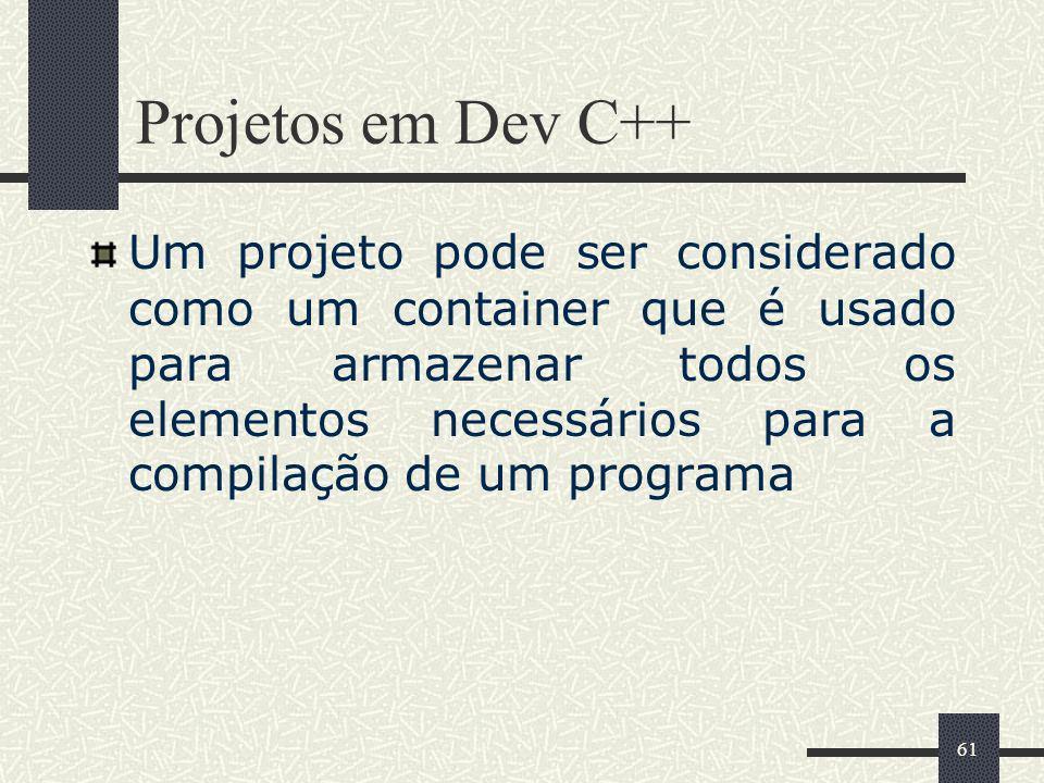 61 Projetos em Dev C++ Um projeto pode ser considerado como um container que é usado para armazenar todos os elementos necessários para a compilação d
