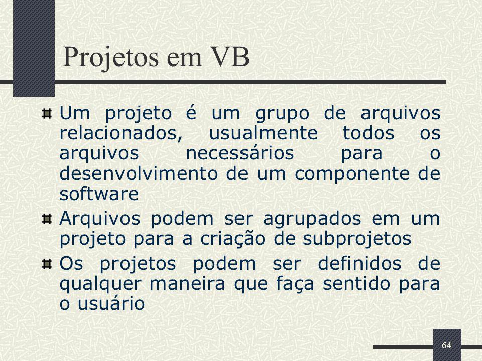 64 Projetos em VB Um projeto é um grupo de arquivos relacionados, usualmente todos os arquivos necessários para o desenvolvimento de um componente de