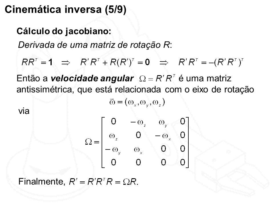 Cinemática inversa (5/9) Cálculo do jacobiano: Derivada de uma matriz de rotação R: Então a velocidade angular é uma matriz antissimétrica, que está r