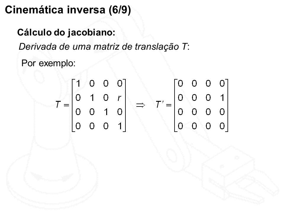 Cinemática inversa (6/9) Cálculo do jacobiano: Derivada de uma matriz de translação T: Por exemplo:
