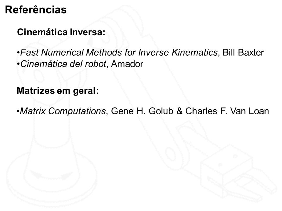 Referências Cinemática Inversa: Fast Numerical Methods for Inverse Kinematics, Bill Baxter Cinemática del robot, Amador Matrizes em geral: Matrix Comp