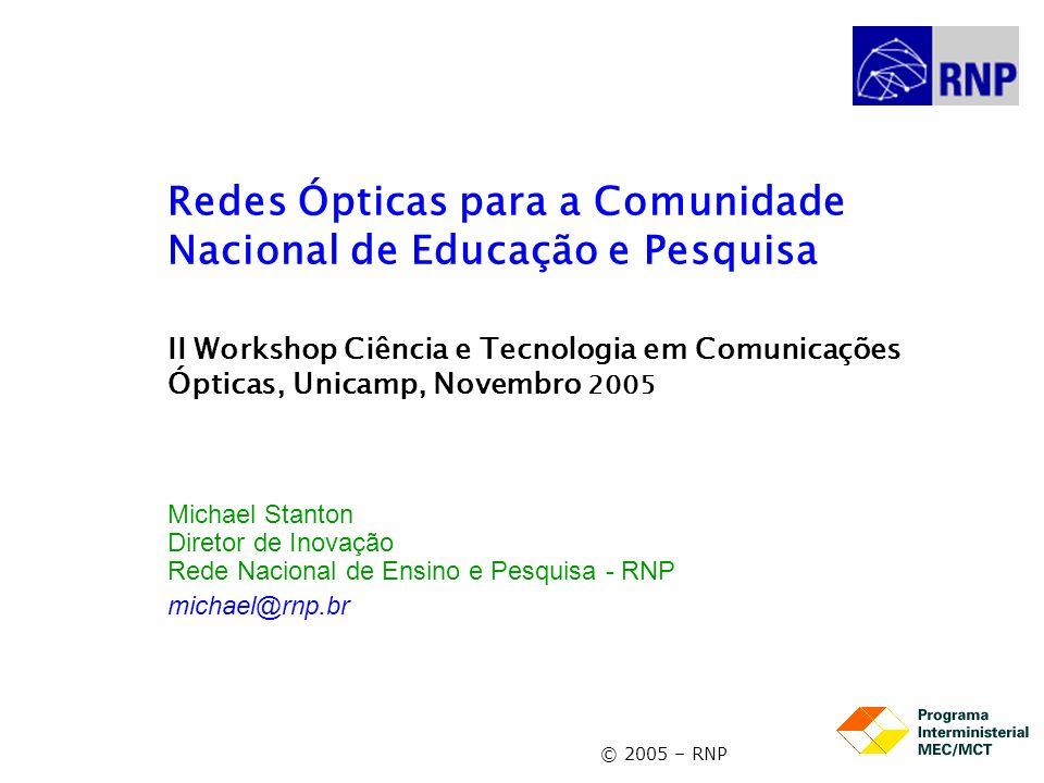 © 2005 – RNP Redes Ópticas para a Comunidade Nacional de Educação e Pesquisa II Workshop Ciência e Tecnologia em Comunicações Ópticas, Unicamp, Novembro 2005 Michael Stanton Diretor de Inovação Rede Nacional de Ensino e Pesquisa - RNP michael@rnp.br