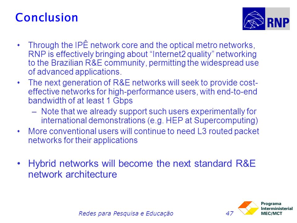 Redes para Pesquisa e Educação47 Conclusion Through the IPÊ network core and the optical metro networks, RNP is effectively bringing about Internet2 quality networking to the Brazilian R&E community, permitting the widespread use of advanced applications.
