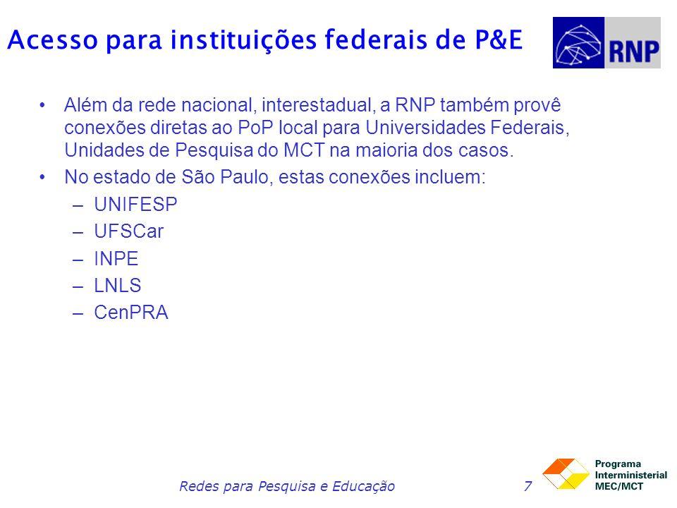 Redes para Pesquisa e Educação7 Acesso para instituições federais de P&E Além da rede nacional, interestadual, a RNP também provê conexões diretas ao PoP local para Universidades Federais, Unidades de Pesquisa do MCT na maioria dos casos.