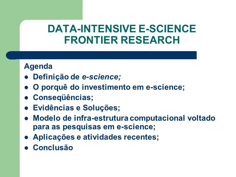 DATA-INTENSIVE E-SCIENCE FRONTIER RESEARCH Agenda Definição de e-science; O porquê do investimento em e-science; Conseqüências; Evidências e Soluções; Modelo de infra-estrutura computacional voltado para as pesquisas em e-science; Aplicações e atividades recentes; Conclusão