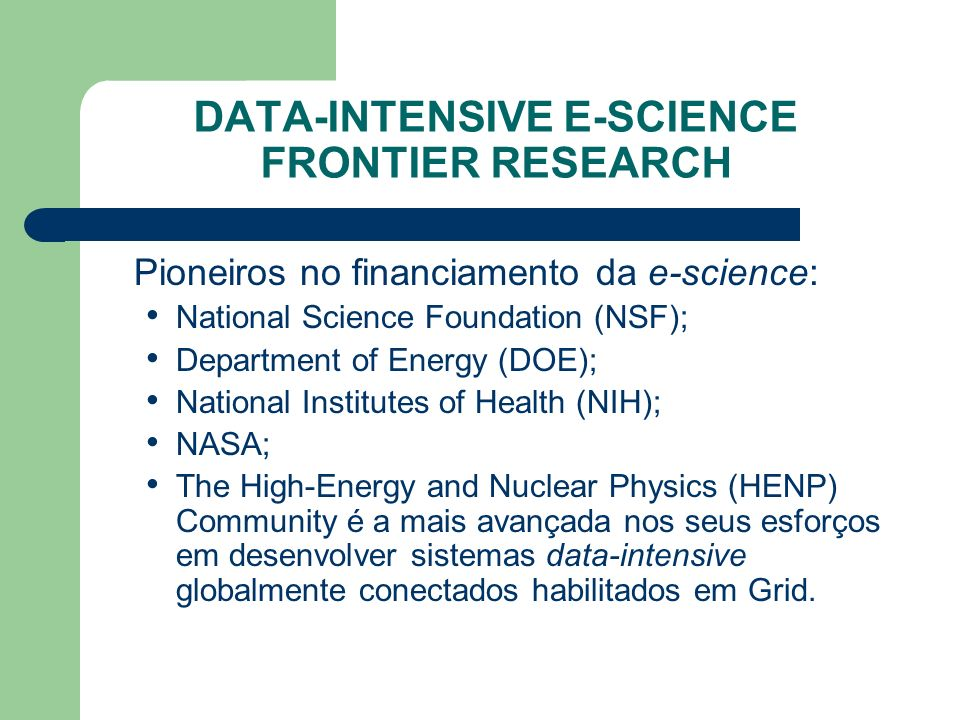 DATA-INTENSIVE E-SCIENCE FRONTIER RESEARCH Pioneiros no financiamento da e-science: National Science Foundation (NSF); Department of Energy (DOE); Nat