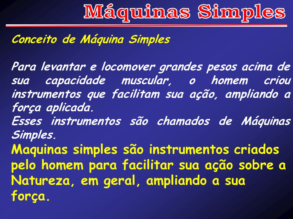 Conceito de Máquina Simples As Máquinas Simples mais comuns são: A Alavanca, O Plano Inclinado e A Roldana (Talha exponencial).