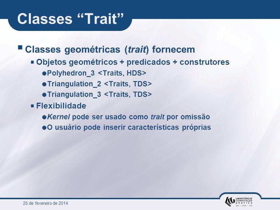 25 de fevereiro de 2014 Classes Trait Classes geométricas (trait) fornecem Objetos geométricos + predicados + construtores Polyhedron_3 Triangulation_